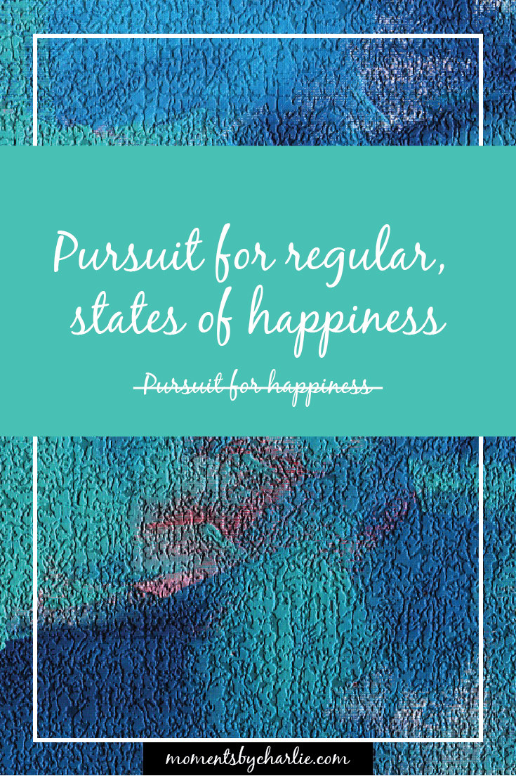 Pursuit For Regular, States of Happiness // Moments by Charlie | BLOG & Online Shop | Art + Fashion + Mindful Living + Photography | Made in Australia